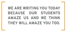 We are writing you today because our students amaze us and we think they will amaze you too.