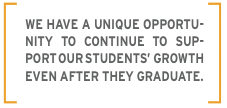 We have a unique opportunity to continue to support our student's growth even after they graduate.