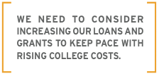 We need to consider increasing our loans and grants to keep pace with rising college costs.