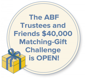 The ABF Trustees and Friends $40,000 Matching-Gift Challenge is OPEN!