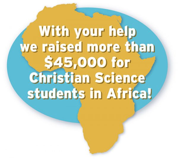 With your help we raised more than $45,000 for Christian Science students in Africa!