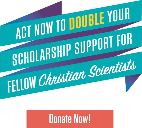 Act now to double your scholarship support for fellow Christian Scientists - Donate Now!